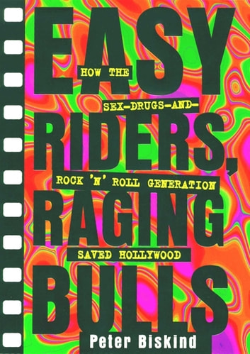 Easy Riders Raging Bulls - How the Sex-Drugs-And Rock 'N Roll Generation Save ebook by Peter Biskind