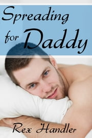 Spreading for Daddy (Gay Stepfather Erotica) - Gay Taboo Sex ebook by Rex Handler