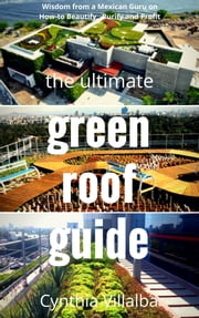 The Ultimate Green Roof Guide ebook by Cynthia Villalba