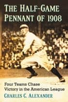 The Half-Game Pennant of 1908 - Four Teams Chase Victory in the American League ebook by Charles C. Alexander