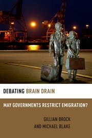 Debating Brain Drain - May Governments Restrict Emigration? ebook by Michael Blake,Gillian Brock