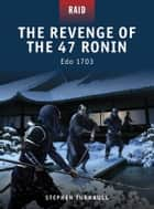 The Revenge of the 47 Ronin - Edo 1703 ebook by Dr Stephen Turnbull, Johnny Shumate, Alan Gilliland,...