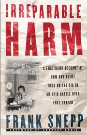 Irreparable Harm - A Firsthand Account of How One Agent Took on the CIA in an Epic Battle Over Free Speech ebook by Frank Snepp