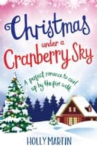 Christmas Under a Cranberry Sky - A perfect romance to curl up by the fire with ebook by Holly Martin