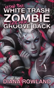 How the White Trash Zombie Got Her Groove Back - A White Trash Zombie Novel ebook by Diana Rowland