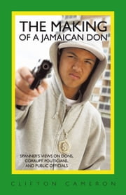 The Making of a Jamaican Don - Spanner's Views on Dons, Corrupt Politicians, and Public Officials ebook by Clifton Cameron