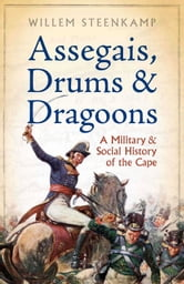 Assegais, Drums & Dragoons - A Military And Social History Of The Cape ebook by Willem Steenkamp