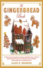 The Gingerbread Book - 54 Cookie-Construction Projects for Party Centerpieces and Holiday Decorations, 117 Full-Sized Patterns, Plans for 18 Structures, Over 100 Color Photos, Recipes, Cookie Shapes, Children's Projects, History, and Step-by-Step How-To's ebook by