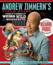 Andrew Zimmern's Field Guide to Exceptionally Weird, Wild, and Wonderful Foods - An Intrepid Eater's Digest ebook by Andrew Zimmern