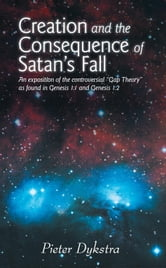 "CREATION AND THE CONSEQUENCE OF SATAN'S FALL - An exposition of the contoversial ""Gap Theory"" as found in Genesis 1:1 and Genesis 1:2 ebook by Pieter Dykstra"