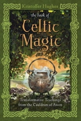 The Book of Celtic Magic - Transformative Teachings from the Cauldron of Awen ebook by Kristoffer Hughes