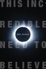 This Incredible Need to Believe ebook by Julia Kristeva,Beverley Bie Brahic