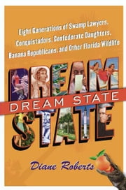 Dream State - Eight Generations of Swamp Lawyers, Conquistadors, Confederate Daughters, Banana Republicans, and Other Florida Wildlife ebook by Diane Roberts