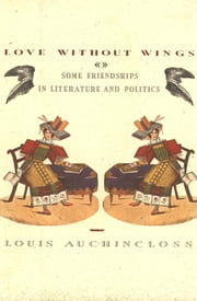 Love without Wings - Some Friendships in Literature and Politics ebook by Louis Auchincloss
