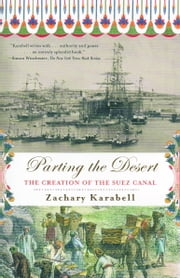 Parting the Desert - The Creation of the Suez Canal ebook by Zachary Karabell