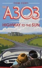 The A303 - Highway to the Sun eBook by Tom Fort