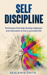 Self-discipline: Techniques That Help Develop Willpower and Motivation to Live a Successful Life ebook by Benjamin Smith