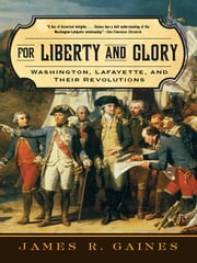 For Liberty and Glory: Washington, Lafayette, and Their Revolutions ebook by James R. Gaines