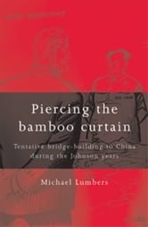 Piercing the bamboo curtain - Tentative bridge-building to China during the Johnson years ebook by Michael Lumbers