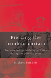 Piercing the Bamboo Curtain: Tentative Bridge-building to China During the Johnson Years ebook by Michael Lumbers,Michael Lumbers