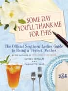 "Some Day You'll Thank Me for This - The Official Southern Ladies' Guide to Being a ""Perfect"" Mother ebook by Gayden Metcalfe"