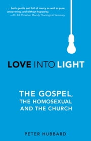 Love Into Light - The Gospel, the Homosexual and the Church ebook by Peter Hubbard