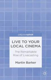 Live To Your Local Cinema - The Remarkable Rise of Livecasting ebook by M. Barker