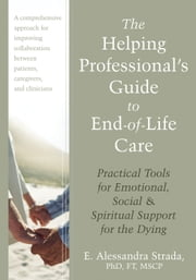 The Helping Professional's Guide to End-of-Life Care - Practical Tools for Emotional, Social, and Spiritual Support for the Dying ebook by E. Alessandra Strada, PhD, FT, MSCP