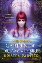 Garden of Dreams and Desires ebook by Kristen Painter