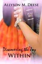 Discovering The Joy Within ebook by Allyson M. Deese