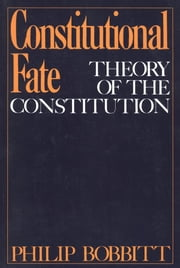 Constitutional Fate : Theory of the Constitution ebook by Philip Bobbitt