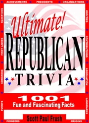 Ultimate Republican Trivia - 1001 Fun and Fascinating Facts ebook by Scott Paul Frush
