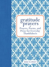 Gratitude Prayers - Prayers, Poems, and Prose for Everyday Thankfulness ebook by June Cotner