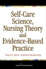Self-Care Science, Nursing Theory and Evidence-Based Practice ebook by Katherine Renpenning, MScN,Susan Gebhardt Taylor, MSN, PhD, FAAN