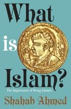 What Is Islam? - The Importance of Being Islamic ebook by Shahab Ahmed