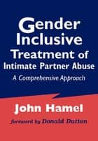 Gender Inclusive Treatment of Intimate Partner Abuse ebook by John Hamel, LCSW