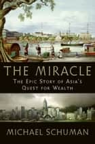 The Miracle - The Epic Story of Asia's Quest for Wealth ebook by Michael Schuman
