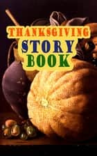 Thanksgiving Story Book - Classic Holiday Tales for Children ebook by Harriet Beecher Stowe, George Eliot, Louisa May Alcott,...