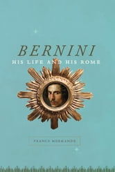 Bernini - His Life and His Rome ebook by Franco Mormando