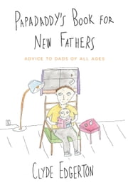 Papadaddy's Book for New Fathers - Advice to Dads of All Ages ebook by Clyde Edgerton