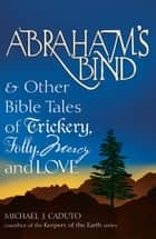 Abraham's Bind & Other Bible Tales of Trickery, Folly, Mercy And Love ebook by Michael J. Caduto