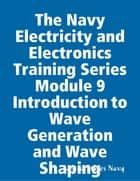 The Navy Electricity and Electronics Training Series Module 9 Introduction to Wave Generation and Wave Shaping ebook by United States Navy