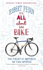 It's All About the Bike - The Pursuit of Happiness On Two Wheels ebook by Robert Penn
