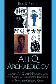 Ah Q Archaeology - Lu Xun, Ah Q, Ah Q Progeny, and the National Character Discourse in Twentieth Century China ebook by Paul B. Foster
