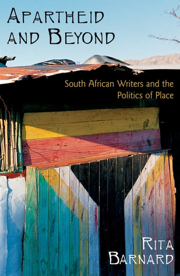 Apartheid and Beyond - South African Writers and the Politics of Place ebook by Rita Barnard