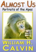 Almost Us: Portraits Of The Apes ebook by William H. Calvin