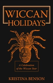 Wiccan Holidays - A Celebration of the Wiccan Year ebook by Benson, Kristina