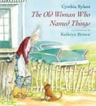 The Old Woman Who Named Things ebook by Cynthia Rylant, Kathryn Brown