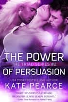 The Power of Persuasion - The Triad Series, #2 ebook by Kate Pearce