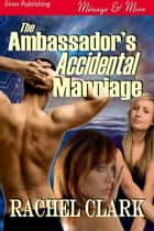 The Ambassador's Accidental Marriage ebook by Rachel Clark